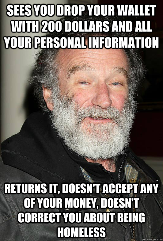 Sees you drop your wallet with 200 dollars and all your personal information returns it, doesn't accept any of your money, doesn't correct you about being homeless - Sees you drop your wallet with 200 dollars and all your personal information returns it, doesn't accept any of your money, doesn't correct you about being homeless  Homeless Robin Williams