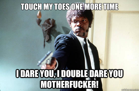 touch my toes one more time i dare you, i double dare you motherfucker! - touch my toes one more time i dare you, i double dare you motherfucker!  I Double Dare You