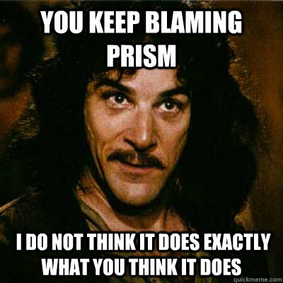 You keep blaming prism  I do not think it does exactly what you think it does