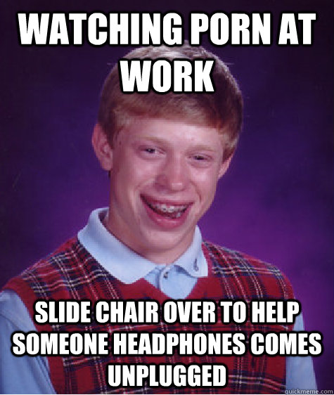 watching porn at work  slide chair over to help someone headphones comes unplugged - watching porn at work  slide chair over to help someone headphones comes unplugged  Bad Luck Brian