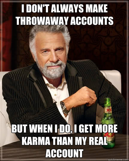 I don't always make throwaway accounts but when I do, I get more karma than my real account - I don't always make throwaway accounts but when I do, I get more karma than my real account  The Most Interesting Man In The World