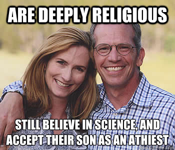 Are deeply religious still believe in science, and accept their son as an Athiest - Are deeply religious still believe in science, and accept their son as an Athiest  Good guy parents