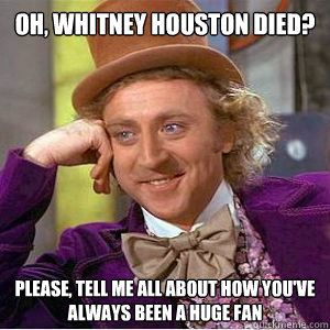 Oh, Whitney Houston died? please, Tell me all about how you've always been a huge fan