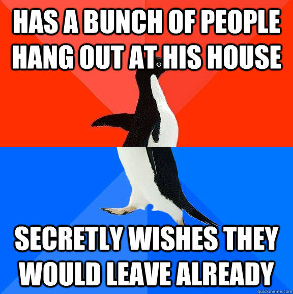 Has a bunch of people hang out at his house Secretly wishes they would leave already  - Has a bunch of people hang out at his house Secretly wishes they would leave already   Socially Awesome Awkward Penguin
