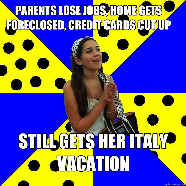 parents lose jobs, home gets foreclosed, credit cards cut up still gets her italy vacation