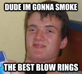 dude Im gonna smoke the best blow rings