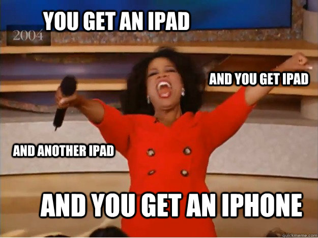 You get an ipad and you get an iphone and you get ipad and another ipad - You get an ipad and you get an iphone and you get ipad and another ipad  oprah you get a car