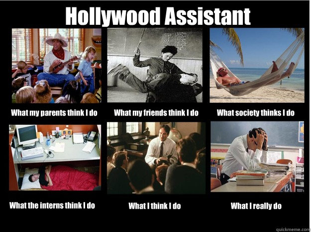 Hollywood Assistant What my parents think I do What my friends think I do What society thinks I do What the interns think I do What I think I do What I really do