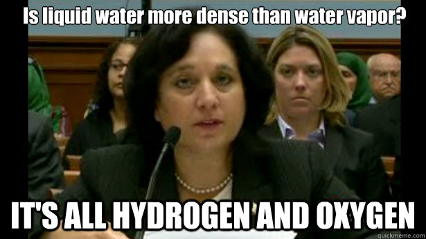 Is liquid water more dense than water vapor? IT'S ALL HYDROGEN AND OXYGEN  Michele Leonhart