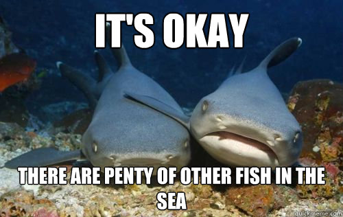 It 39 s okay there are penty of other fish in the sea for Other fish in the sea