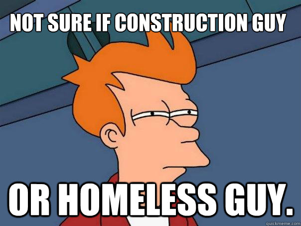 Not sure if construction guy Or homeless guy. - Not sure if construction guy Or homeless guy.  Futurama Fry