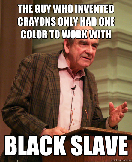 The guy who invented crayons only had one color to work with black slave - The guy who invented crayons only had one color to work with black slave  Senile History Teacher