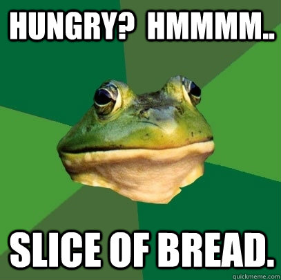 Hungry?  Hmmmm.. Slice of bread. - Hungry?  Hmmmm.. Slice of bread.  Foul Bachelor Frog