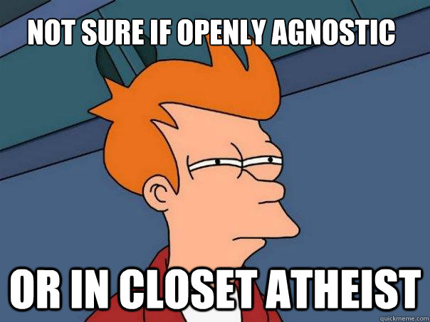 Not sure if openly Agnostic Or in closet Atheist - Not sure if openly Agnostic Or in closet Atheist  Futurama Fry