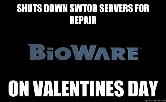 Shuts down SWTOR servers for repair on valentines day - Shuts down SWTOR servers for repair on valentines day  Scumbag bioware