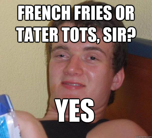 French fries or tater tots, sir? yes  - French fries or tater tots, sir? yes   10 Guy