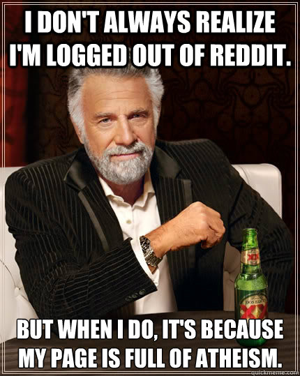 I don't always realize I'm logged out of Reddit. But when i do, it's because my page is full of Atheism. Caption 3 goes here - I don't always realize I'm logged out of Reddit. But when i do, it's because my page is full of Atheism. Caption 3 goes here  The Most Interesting Man In The World