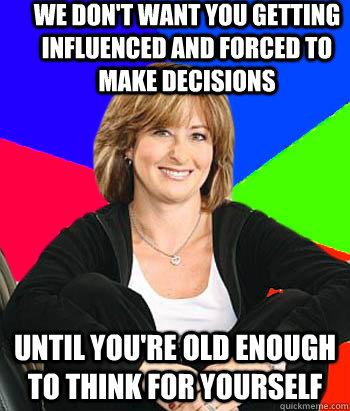 we don't want you getting influenced and forced to make decisions until you're old enough to think for yourself - we don't want you getting influenced and forced to make decisions until you're old enough to think for yourself  Sheltering Suburban Mom