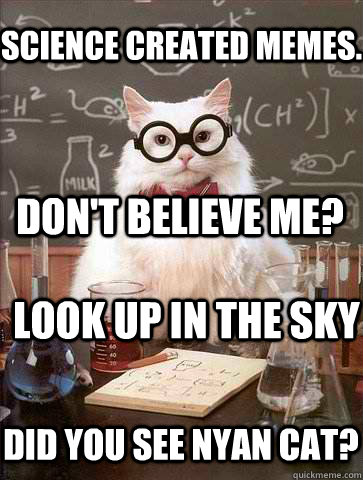 Science created memes.  Don't believe me? Look up in the sky did you see nyan cat? - Science created memes.  Don't believe me? Look up in the sky did you see nyan cat?  Chemistry Cat