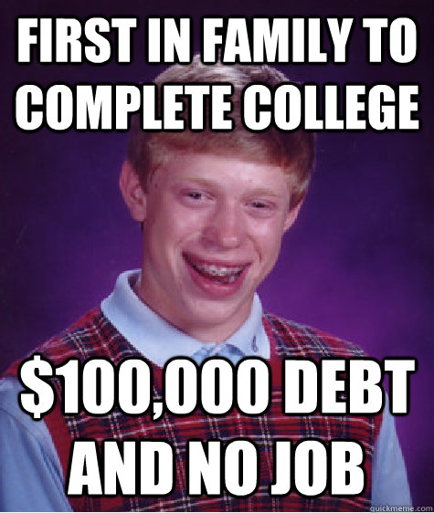 First in family to complete college $100,000 debt and no job - First in family to complete college $100,000 debt and no job  Bad Luck Brian