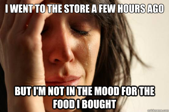 I went to the store a few hours ago But I'm not in the mood for the food I bought - I went to the store a few hours ago But I'm not in the mood for the food I bought  First World Problems