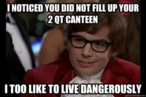 I noticed you did not fill up your    2 qt canteen i too like to live dangerously  Dangerously - Austin Powers