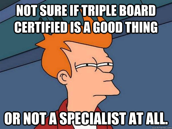 Not sure if triple board certified is a good thing Or not a specialist at all. - Not sure if triple board certified is a good thing Or not a specialist at all.  Futurama Fry