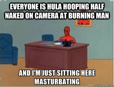 Everyone is hula hooping half naked on camera at Burning Man - Everyone is hula hooping half naked on camera at Burning Man  and im sat here masturbating