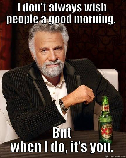 I DON'T ALWAYS WISH PEOPLE A GOOD MORNING.  BUT WHEN I DO, IT'S YOU. The Most Interesting Man In The World
