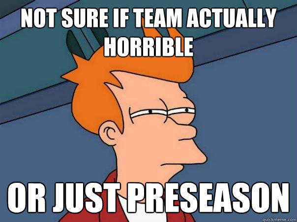 Not sure if team actuaLLY HORRIBLE OR JUST PRESEASON - Not sure if team actuaLLY HORRIBLE OR JUST PRESEASON  Futurama Fry