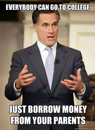 Everybody can go to college just borrow money from your parents - Everybody can go to college just borrow money from your parents  Relatable Romney