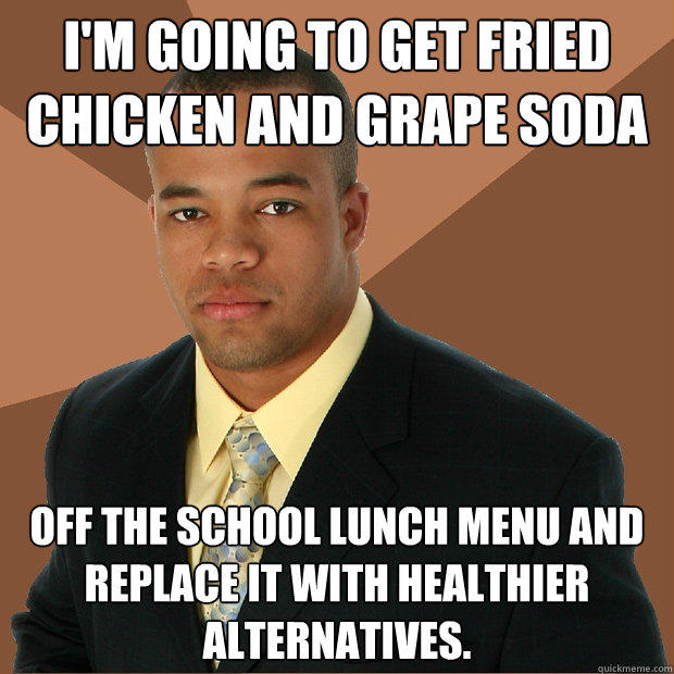 I'm going to get fried chicken and grape soda off the school lunch menu and replace it with healthier alternatives. - I'm going to get fried chicken and grape soda off the school lunch menu and replace it with healthier alternatives.  Successful Black Man