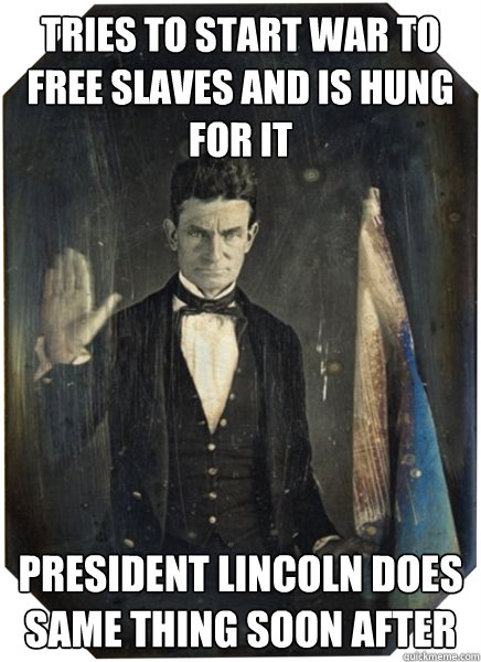 Tries to start war to free slaves and is Hung For it President Lincoln does same thing soon after - Tries to start war to free slaves and is Hung For it President Lincoln does same thing soon after  John Brown