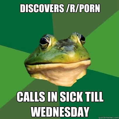 Discovers /r/porn Calls in sick till Wednesday - Discovers /r/porn Calls in sick till Wednesday  Foul Bachelor Frog