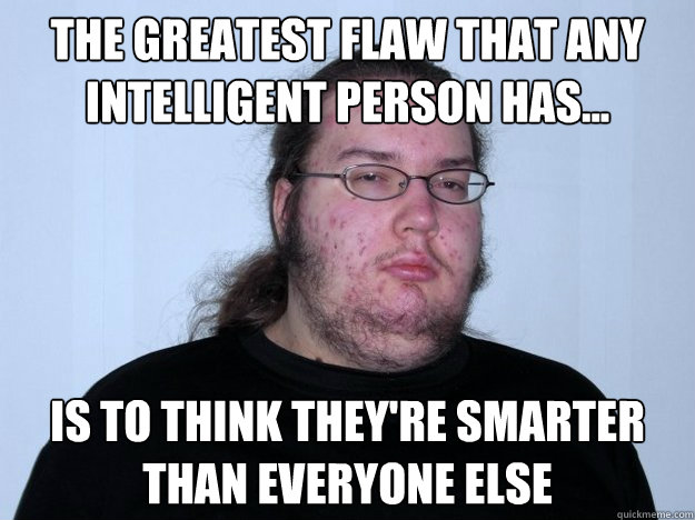 The greatest flaw that any intelligent person has... is to think they're smarter than everyone else