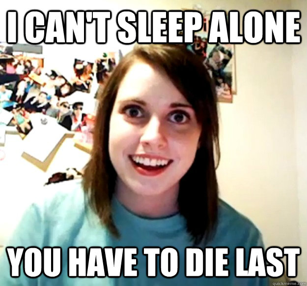 I can't sleep alone You have to die last - I can't sleep alone You have to die last  Overly Attached Girlfriend