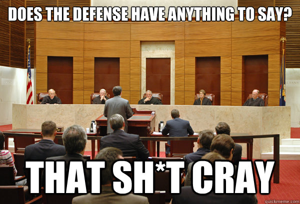 Does the defense have anything to say? That Sh*t Cray  THAT SHIT CRAY