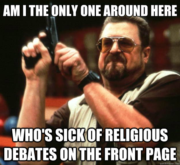 Am I the only one around here Who's sick of religious debates on the front page - Am I the only one around here Who's sick of religious debates on the front page  Big Lebowski