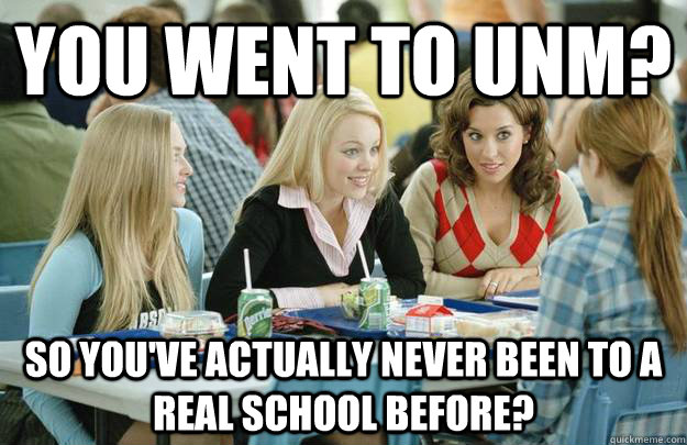 You Went To UNM? So you've actually never been to a Real school before?
