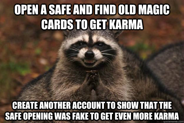 Open a safe and find old magic cards to get karma create another account to show that the safe opening was fake to get even more karma - Open a safe and find old magic cards to get karma create another account to show that the safe opening was fake to get even more karma  Evil Plotting Raccoon