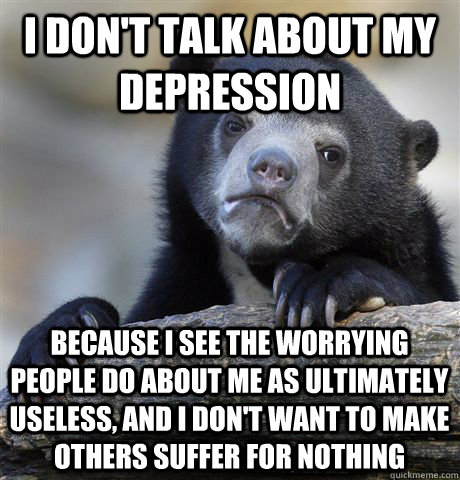 I don't talk about my depression Because I see the worrying people do about me as ultimately useless, and I don't want to make others suffer for nothing - I don't talk about my depression Because I see the worrying people do about me as ultimately useless, and I don't want to make others suffer for nothing  Confession Bear