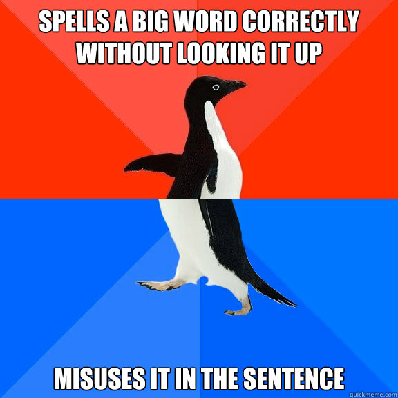 Spells a big word correctly without looking it up misuses it in the sentence - Spells a big word correctly without looking it up misuses it in the sentence  Socially Awesome Awkward Penguin