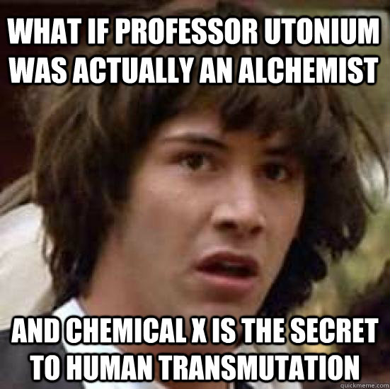 What if Professor Utonium was actually an Alchemist and Chemical X is the secret to human transmutation - What if Professor Utonium was actually an Alchemist and Chemical X is the secret to human transmutation  conspiracy keanu