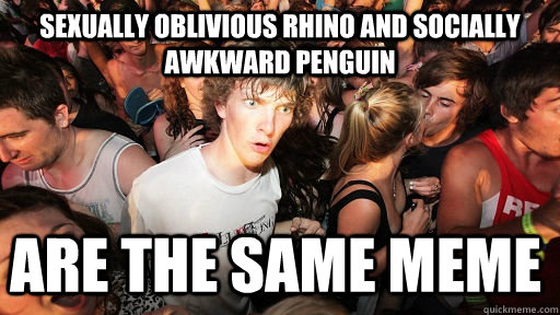 Sexually oblivious Rhino and Socially awkward penguin are the same meme - Sexually oblivious Rhino and Socially awkward penguin are the same meme  Sudden Clarity Clarence