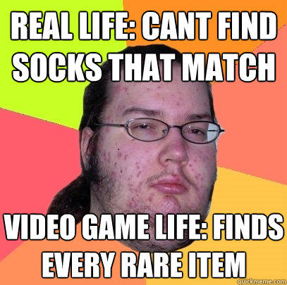 real life: cant find socks that match video game life: finds every rare item  - real life: cant find socks that match video game life: finds every rare item   Butthurt Dweller