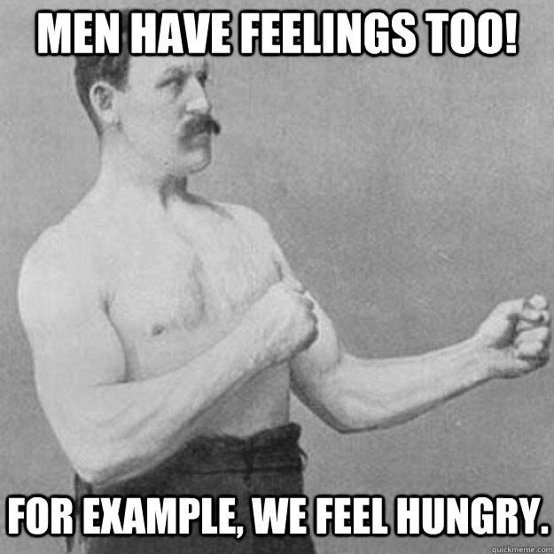 Men have feelings too!  For example, we feel hungry. - Men have feelings too!  For example, we feel hungry.  Misc