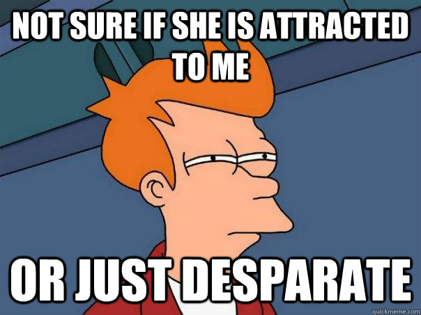not sure if she is attracted to me or just desparate - not sure if she is attracted to me or just desparate  Futurama Fry