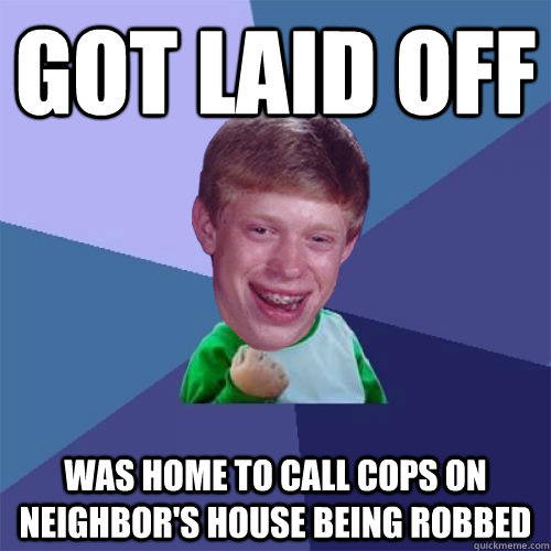 Got laid off was home to call cops on neighbor's house being robbed - Got laid off was home to call cops on neighbor's house being robbed  Misc