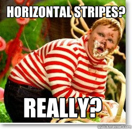 horizontal stripes? Really?  Guilty gloop
