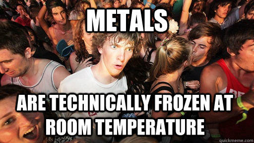 Metals are technically frozen at room temperature - Metals are technically frozen at room temperature  Sudden Clarity Clarence